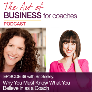 Episode #39 with Bri Seeley: Why You Must Know What You Believe in as a Coach (And How this Helps with Attracting Clients)