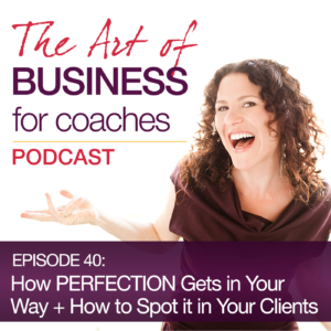 Episode #40: How PERFECTION Gets in Your Way + How to Spot it in Your Clients